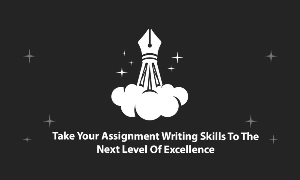 Take Your Assignment Writing Skills To The Next Level Of Excellence